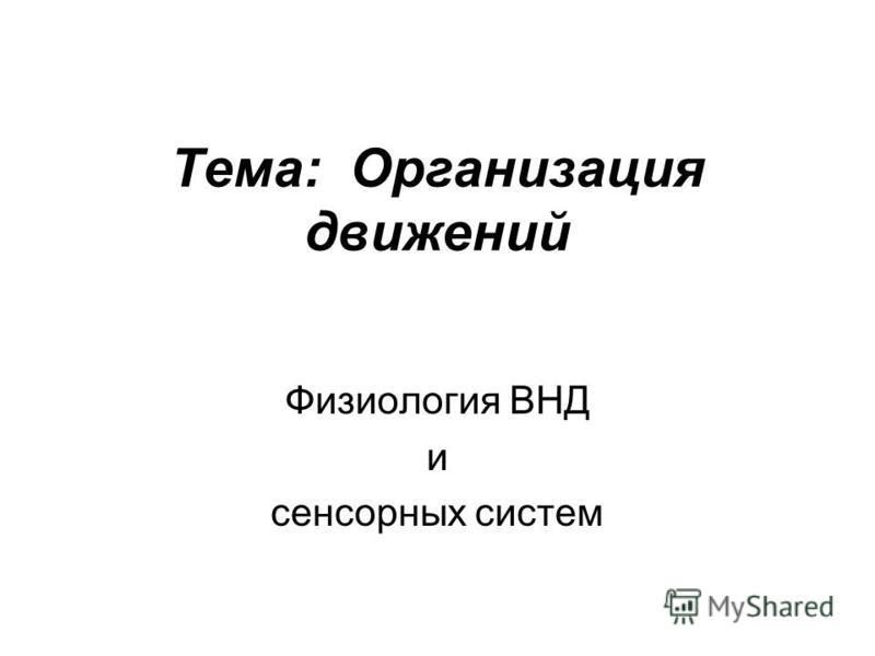 Тема: Организация движений Физиология ВНД и сенсорных систем
