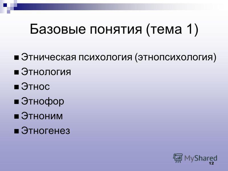 12 Базовые понятия (тема 1) Этническая психология (этнопсихология) Этнология Этнос Этнофор Этноним Этногенез