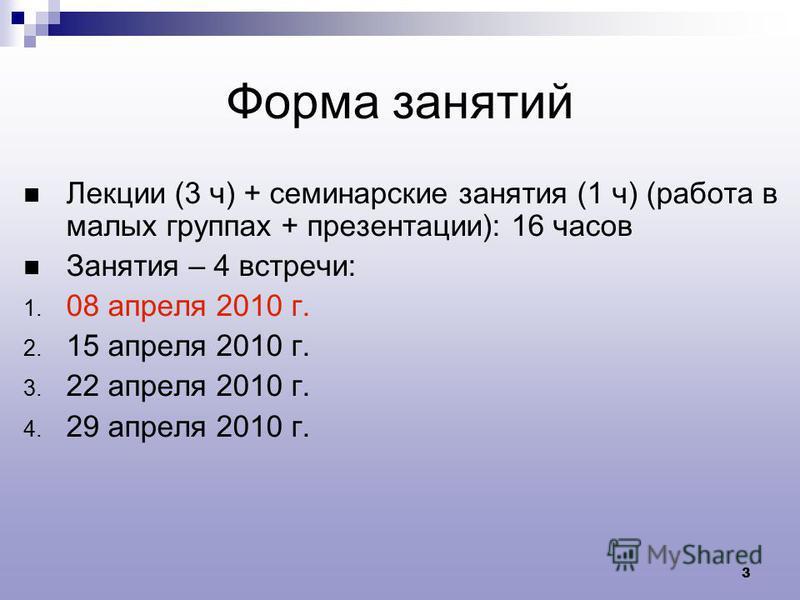 3 Форма занятий Лекции (3 ч) + семинарские занятия (1 ч) (работа в малых группах + презентации): 16 часов Занятия – 4 встречи: 1. 08 апреля 2010 г. 2. 15 апреля 2010 г. 3. 22 апреля 2010 г. 4. 29 апреля 2010 г.