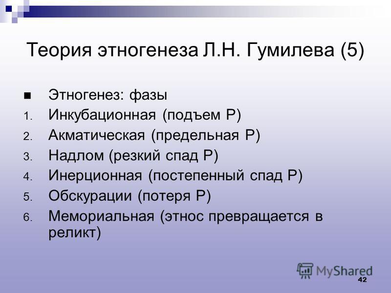 42 Теория этногенеза Л.Н. Гумилева (5) Этногенез: фазы 1. Инкубационная (подъем Р) 2. Акматическая (предельная Р) 3. Надлом (резкий спад Р) 4. Инерционная (постепенный спад Р) 5. Обскурации (потеря Р) 6. Мемориальная (этнос превращается в реликт)