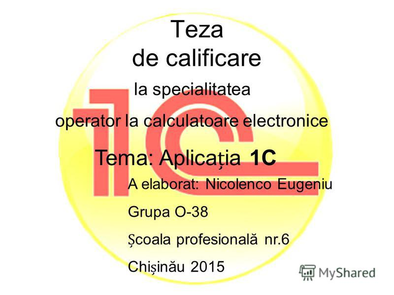 Teza de calificare la specialitatea operator la calculatoare electronice Tema: Aplicaia 1C A elaborat: Nicolenco Eugeniu Grupa O-38 coala profesională nr.6 Chiinău 2015