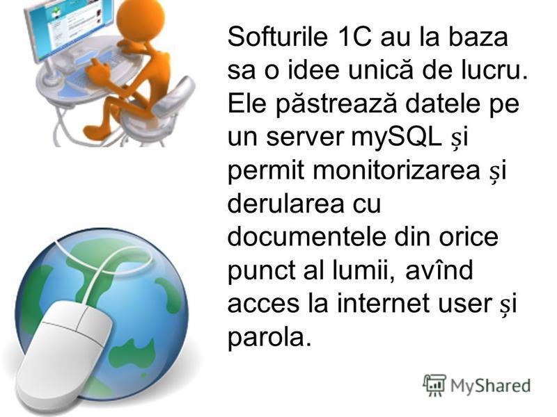 Softurile 1C au la baza sa o idee unică de lucru. Ele păstrează datele pe un server mySQL i permit monitorizarea i derularea cu documentele din orice punct al lumii, avînd acces la internet user i parola.