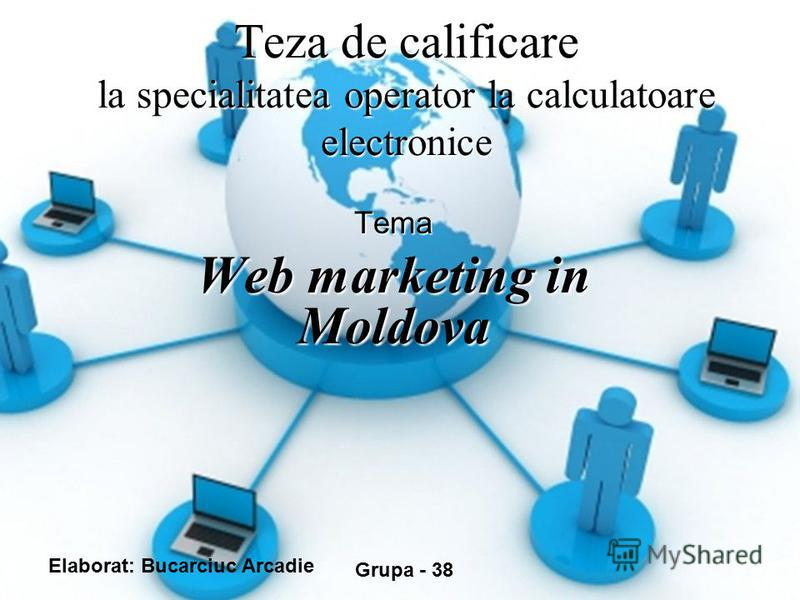 Teza de calificare la specialitatea operator la calculatoare electronice Tema Web marketing in Moldova Elaborat: Bucarciuc Arcadie Grupa - 38