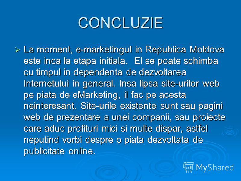 CONCLUZIE La moment, e-marketingul in Republica Moldova este inca la etapa initiala. El se poate schimba cu timpul in dependenta de dezvoltarea Internetului in general. Insa lipsa site-urilor web pe piata de eMarketing, il fac pe acesta neinteresant.