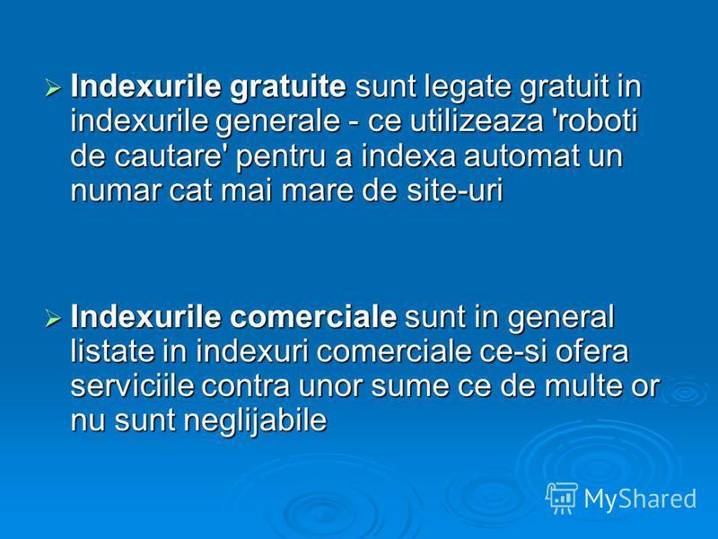 Indexurile gratuite sunt legate gratuit in indexurile generale - ce utilizeaza 'roboti de cautare' pentru a indexa automat un numar cat mai mare de site-uri Indexurile gratuite sunt legate gratuit in indexurile generale - ce utilizeaza 'roboti de cau