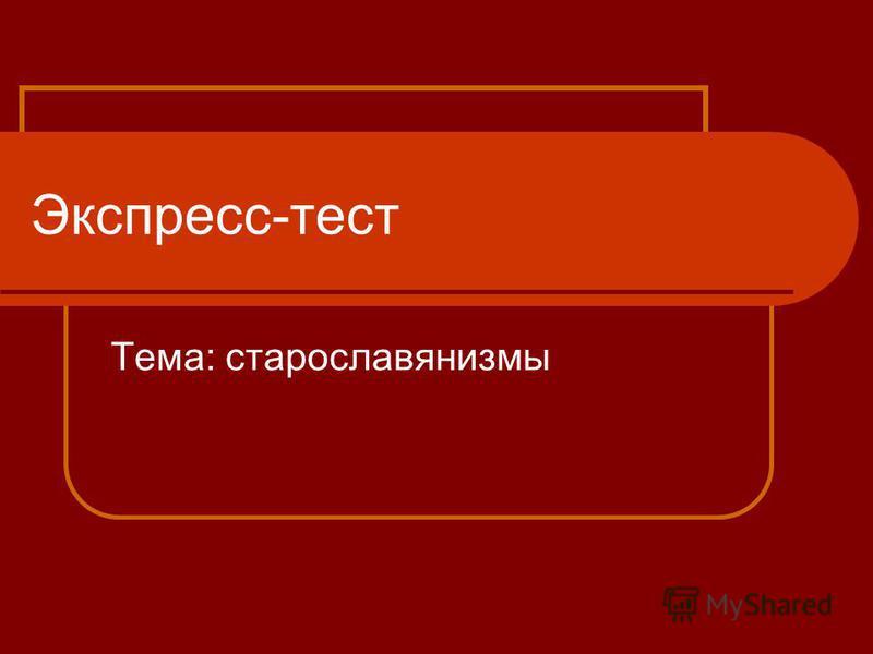 Экспресс-тест Тема: старославянизмы