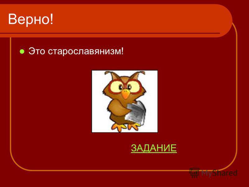 Верно! Это старославянизм! ЗАДАНИЕ