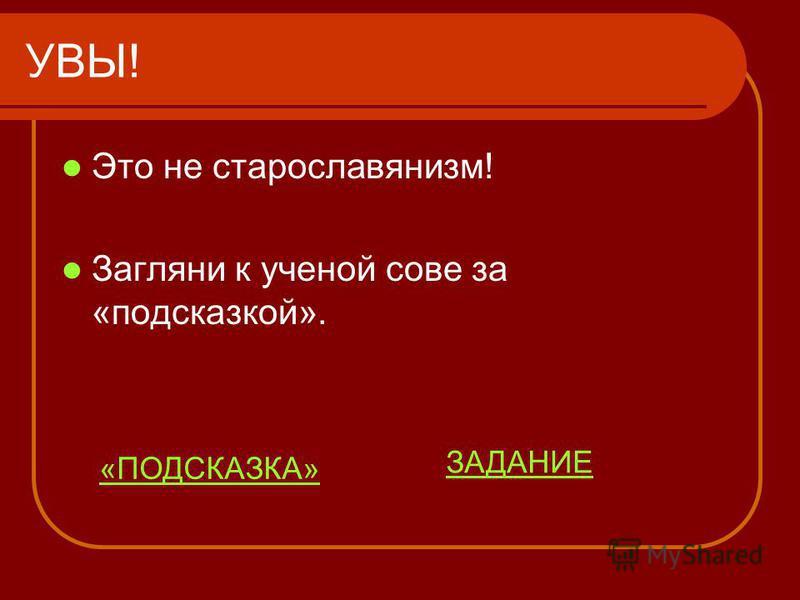 УВЫ! Это не старославянизм! Загляни к ученой сове за «подсказкой». ЗАДАНИЕ «ПОДСКАЗКА»