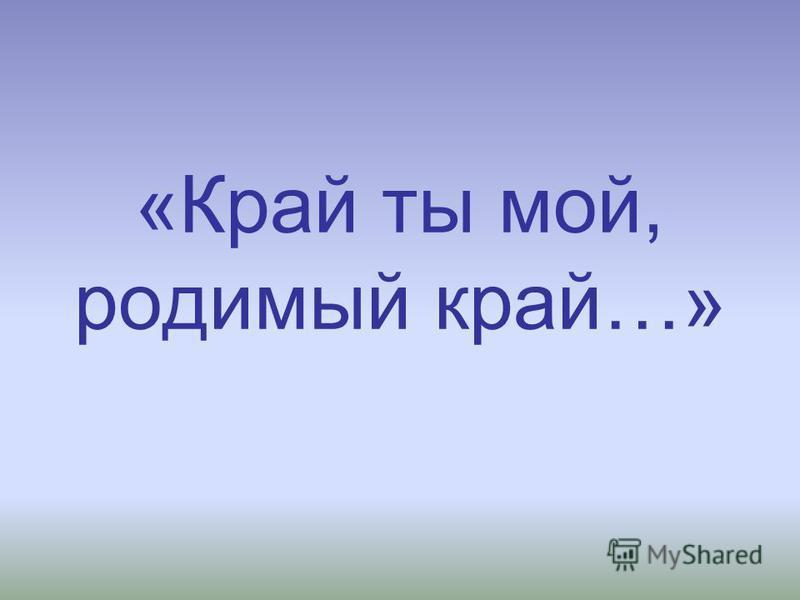 «Край ты мой, родимый край…»