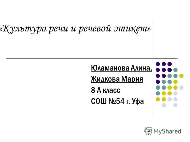 « Культура речи и речевой этикет » Юламанова Алина, Жидкова Мария 8 А класс СОШ 54 г. Уфа