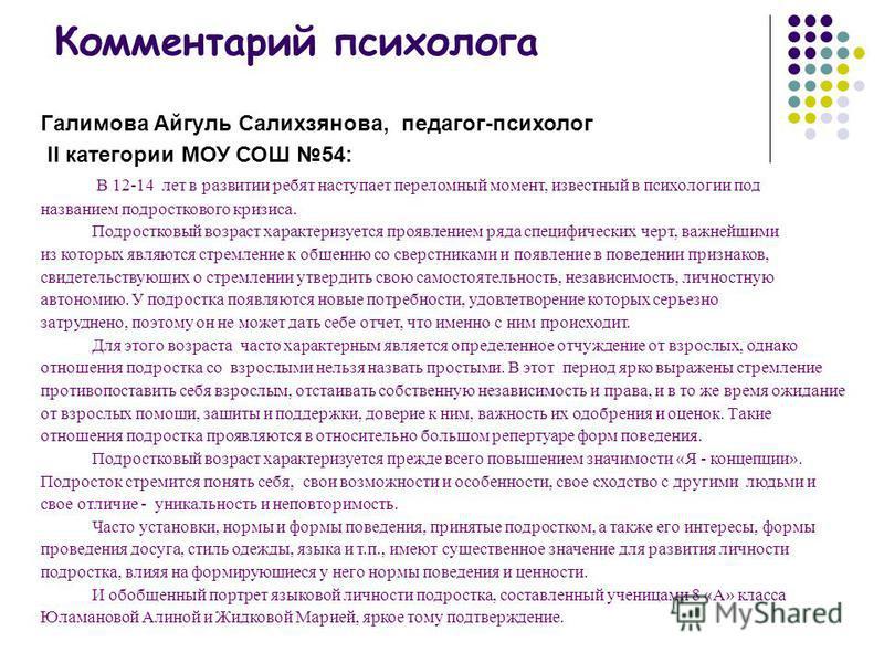 Комментарий психолога Галимова Айгуль Салихзянова, педагог-психолог II категории МОУ СОШ 54: В 12-14 лет в развитии ребят наступает переломный момент, известный в психологии под названием подросткового кризиса. Подростковый возраст характеризуется пр