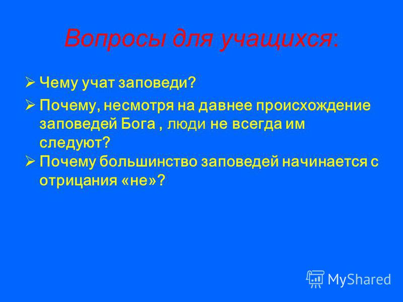 Вопросы для учащихся: Чему учат заповеди? Почему, несмотря на давнее происхождение заповедей Бога, люди не всегда им следуют? Почему большинство заповедей начинается с отрицания «не»?