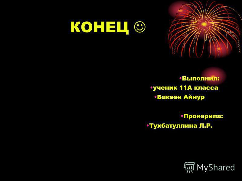 КОНЕЦ ученик 11А класса Бакеев Айнур Тухбатуллина Л.Р. Проверила: Выполнил: