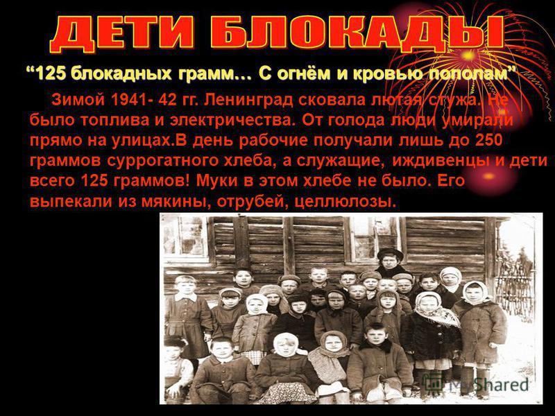 Зимой 1941- 42 гг. Ленинград сковала лютая стужа. Не было топлива и электричества. От голода люди умирали прямо на улицах.В день рабочие получали лишь до 250 граммов суррогатного хлеба, а служащие, иждивенцы и дети всего 125 граммов! Муки в этом хлеб