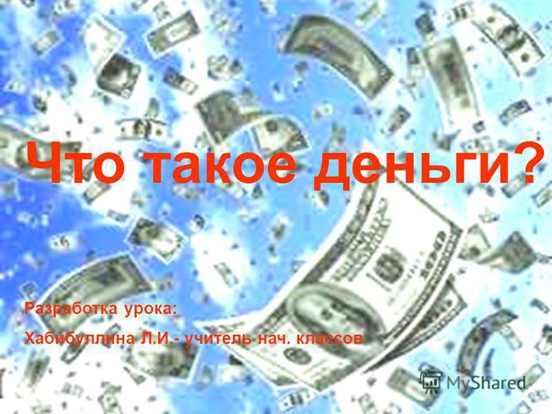 Что такое деньги? Разработка урока: Хабибуллина Л.И.- учитель нач. классов