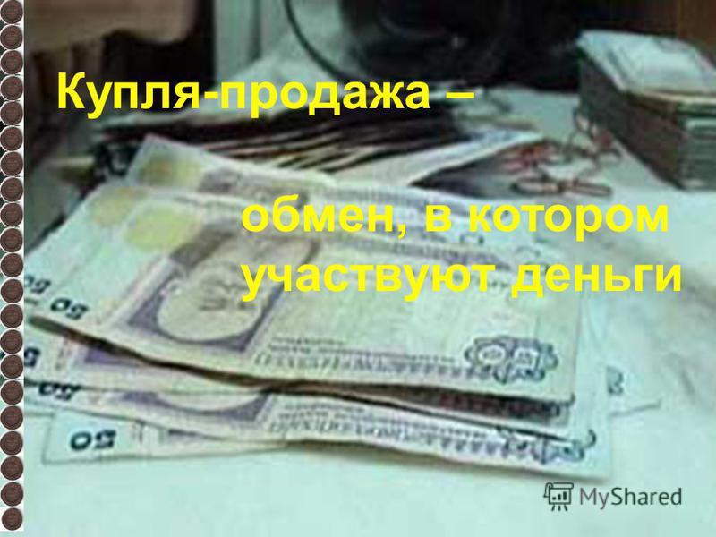 Купля-продажа – обмен, в котором участвуют деньги
