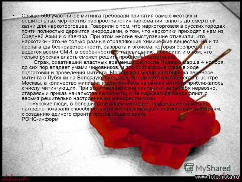 Свыше 500 участников митинга требовали принятия самых жестких и решительных мер против распространения наркомании, вплоть до смертной казни для наркоторговцев. Говорили о том, что наркоторговля в русских городах почти полностью держится инородцами, о