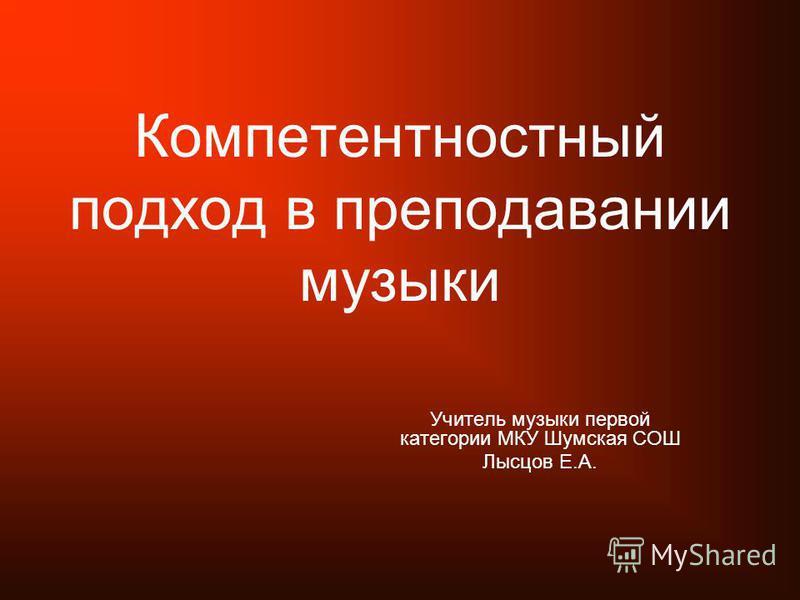 Компетентностный подход в преподавании музыки Учитель музыки первой категории МКУ Шумская СОШ Лысцов Е.А.