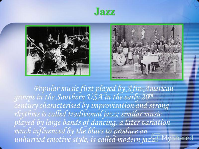 Jazz Popular music first played by Afro-American groups in the Southern USA in the early 20 th century characterised by improvisation and strong rhythms is called traditional jazz; similar music played by large bands of dancing, a later variation muc