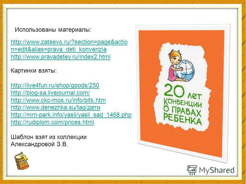 права http://www.zateevo.ru/?section=page&actio n=edit&alias=prava_deti_konvenzia http://www.pravadetey.ru/index2. html Использованы материалы: Картинки взяты: http://live4fun.ru/shop/goods/250 http://blog-sa.livejournal.com/ http://www.ckc-mos.ru/in