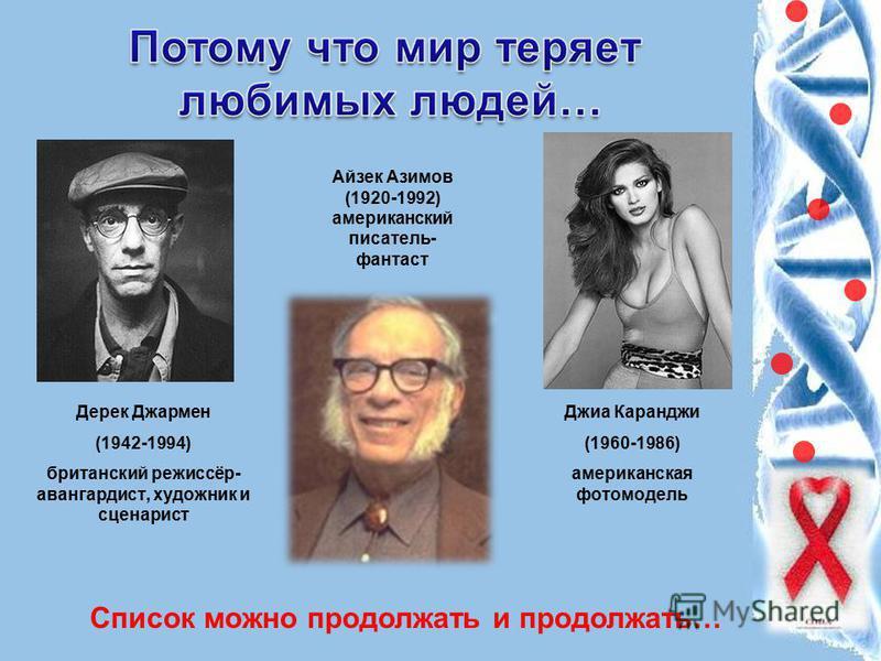Дерек Джармен (1942-1994) британский режиссёр- авангардист, художник и сценарист Айзек Азимов (1920-1992) американский писатель- фантаст Джиа Каранджи (1960-1986) американская фотомодель Список можно продолжать и продолжать…