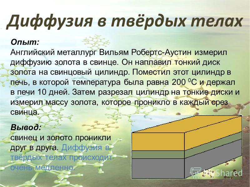 Диффузия в твёрдых телах Опыт: Английский металлург Вильям Робертс-Аустин измерил диффузию золота в свинце. Он наплавил тонкий диск золота на свинцовый цилиндр. Поместил этот цилиндр в печь, в которой температура была равна 200 0 С и держал в печи 10