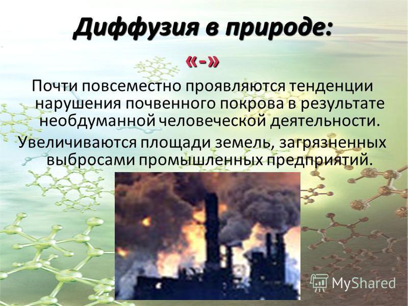 Диффузия в природе: «-» Почти повсеместно проявляются тенденции нарушения почвенного покрова в результате необдуманной человеческой деятельности. Увеличиваются площади земель, загрязненных выбросами промышленных предприятий.