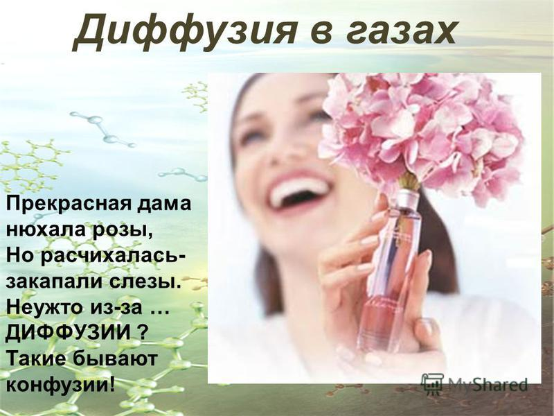 Диффузия в газах Прекрасная дама нюхала розы, Но расчихалась- закапали слезы. Неужто из-за … ДИФФУЗИИ ? Такие бывают конфуции!