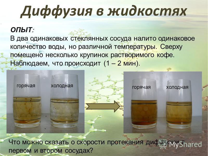 ОПЫТ В два одинаковых стеклянных сосуда налито одинаковое количество воды, но различной температуры. Сверху помещено несколько крупинок растворимого кофе. Наблюдаем, что происходит (1 – 2 мин). Что можно сказать о скорости протекания диффузии в перво