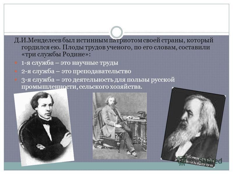 Д.И.Менделеев был истинным патриотом своей страны, который гордился ею. Плоды трудов ученого, по его словам, составили «три службы Родине»: 1-я служба – это научные труды 2-я служба – это преподавательство 3-я служба – это деятельность для пользы рус