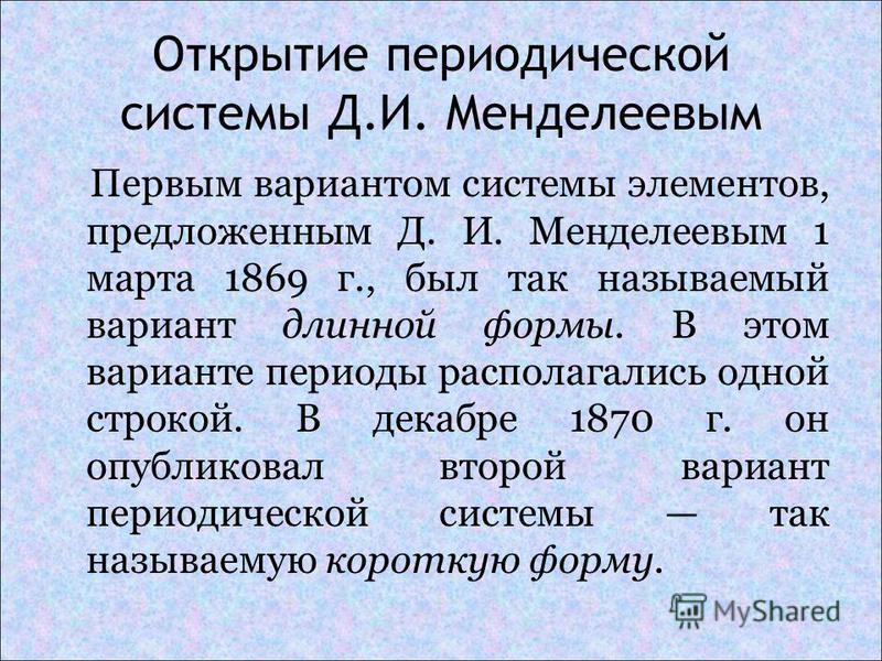 Открытие периодической системы Д.И. Менделеевым Первым вариантом системы элементов, предложенным Д. И. Менделеевым 1 марта 1869 г., был так называемый вариант длинной формы. В этом варианте периоды располагались одной строкой. В декабре 1870 г. он оп