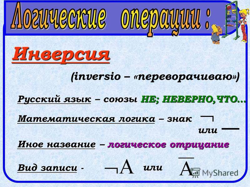 Инверсия (inversio – «переворачиваю») Русский язык – союзы НЕ; НЕВЕРНО,ЧТО… Математическая логика – знак Иное название – логическое отрицание Вид записи - или или