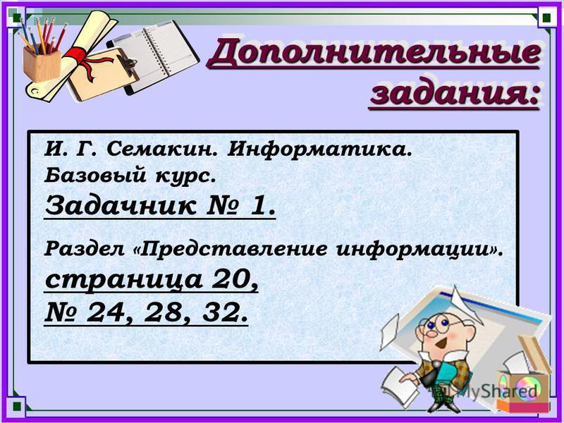 Дополнительные задания: И. Г. Семакин. Информатика. Базовый курс. Задачник 1. Раздел «Представление информации». страница 20, 24, 28, 32.
