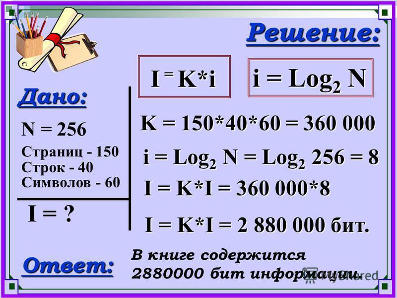 Дано: N = 256 I = ? Решение: K = 150*40*60 = 360 000 Ответ: В книге содержится 2880000 бит информации. Страниц - 150 Строк - 40 Символов - 60 I = K*i I = K*i i = Log 2 N i = Log 2 N = Log 2 256 = 8 I = K*I = 360 000*8 I = K*I = 2 880 000 бит.