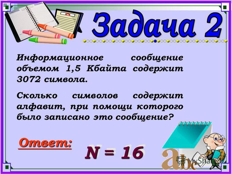 Информационное сообщение объемом 1,5 Кбайта содержит 3072 символа. Сколько символов содержит алфавит, при помощи которого было записано это сообщение? Ответ: N = 16