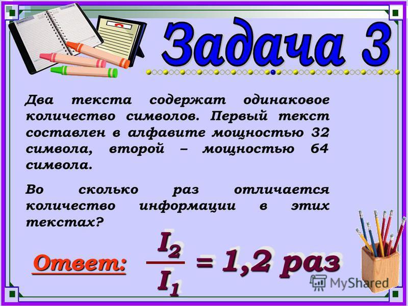 Два текста содержат одинаковое количество символов. Первый текст составлен в алфавите мощностью 32 символа, второй – мощностью 64 символа. Во сколько раз отличается количество информации в этих текстах? Ответ: I2I2I2I2 I2I2I2I2 I1I1I1I1 I1I1I1I1 = =