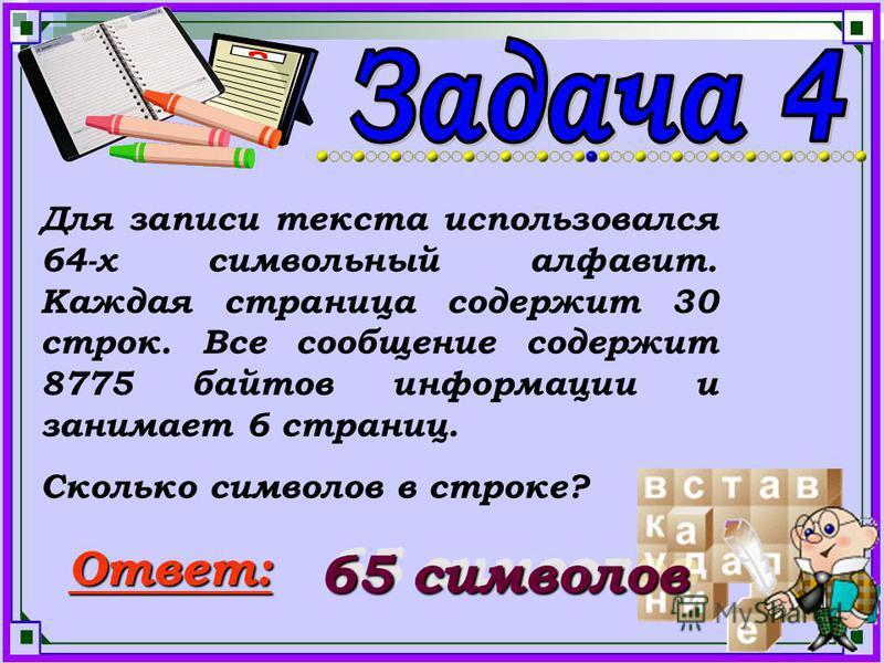 Для записи текста использовался 64-х символьный алфавит. Каждая страница содержит 30 строк. Все сообщение содержит 8775 байтов информации и занимает 6 страниц. Сколько символов в строке? Ответ: 65 символов