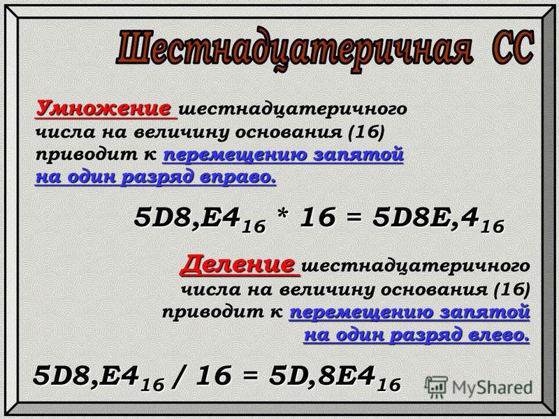 Умножение перемещению запятой на один разряд вправо. Умножение шестнадцатеричного числа на величину основания (16) приводит к перемещению запятой на один разряд вправо. 5D8,E4 16 * 16 = 5D8E,4 16 Деление перемещению запятой на один разряд влево. Деле