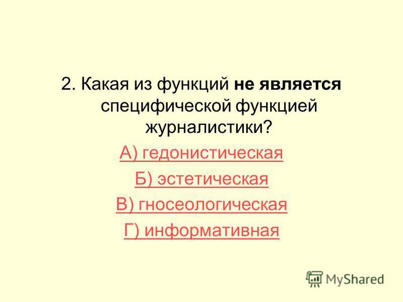 2. Какая из функций не является специфической функцией журналистики? А) гедонистическая Б) эстетическая В) гносеологическая Г) информативная