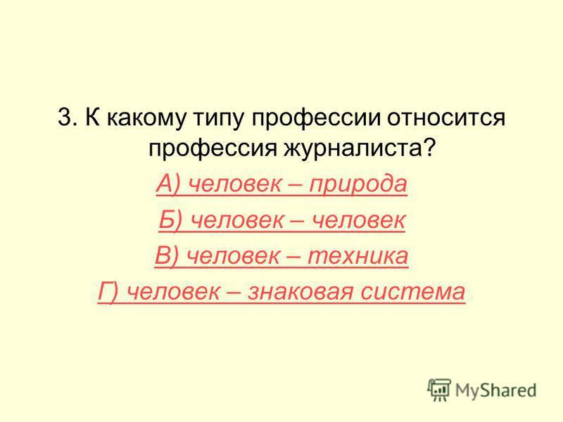 3. К какому типу профессии относится профессия журналиста? А) человек – природа Б) человек – человек В) человек – техника Г) человек – знаковая система