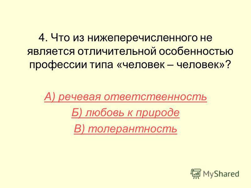 4. Что из нижеперечисленного не является отличительной особенностью профессии типа «человек – человек»? А) речевая ответственность Б) любовь к природе В) толерантность
