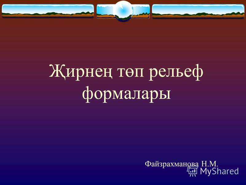 Җирнең төп рельеф формалары Файзрахманова Н.М.
