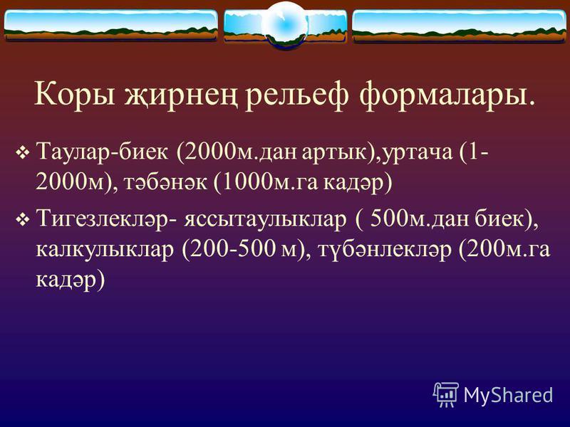 Коры җирнең рельеф формалары. Таулар-биек (2000м.дан артык),уртача (1- 2000м), тәбәнәк (1000м.га кадәр) Тигезлекләр- яссытаулыклар ( 500м.дан биек), калкулыклар (200-500 м), түбәнлекләр (200м.га кадәр)