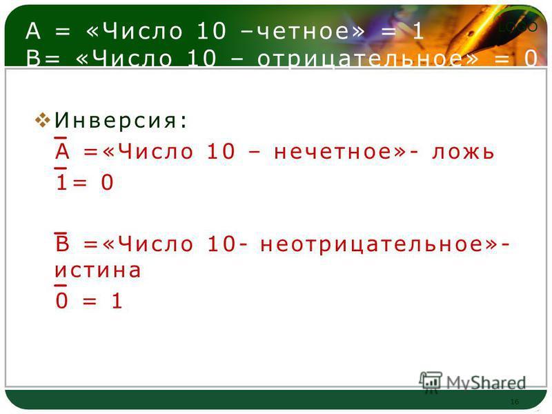 LOGO А = «Число 10 –четное» = 1 В= «Число 10 – отрицательное» = 0 Инверсия: А =«Число 10 – нечетное»- ложь 1= 0 В =«Число 10- неотрицательное»- истина 0 = 1 16