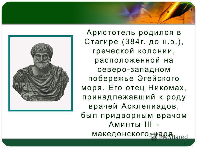 LOGO 3 Аристотель родился в Стагире (384 г. до н.э.), греческой колонии, расположенной на северо-западном побережье Эгейского моря. Его отец Никомах, принадлежавший к роду врачей Асклепиадов, был придворным врачом Аминты III - македонского царя.