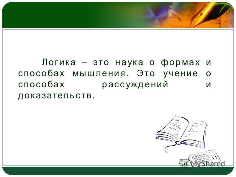 LOGO 4 Логика – это наука о формах и способах мышления. Это учение о способах рассуждений и доказательств.