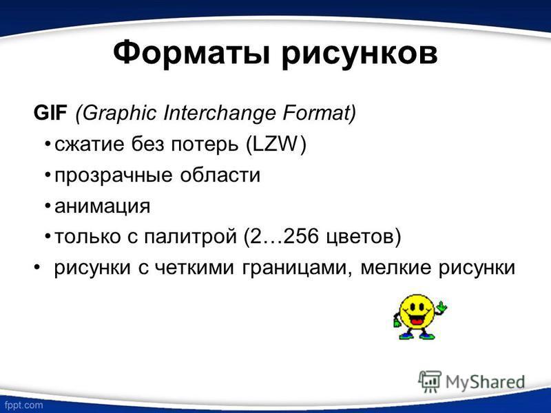 Форматы рисунков GIF (Graphic Interchange Format) сжатие без потерь (LZW) прозрачные области анимация только с палитрой (2…256 цветов) рисунки с четкими границами, мелкие рисунки