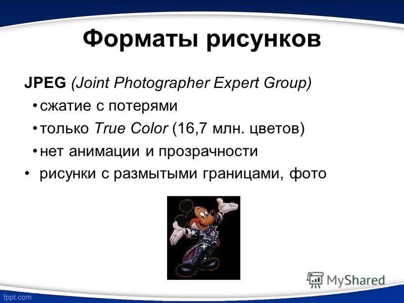 Форматы рисунков JPEG (Joint Photographer Expert Group) сжатие с потерями только True Color (16,7 млн. цветов) нет анимации и прозрачности рисунки с размытыми границами, фото