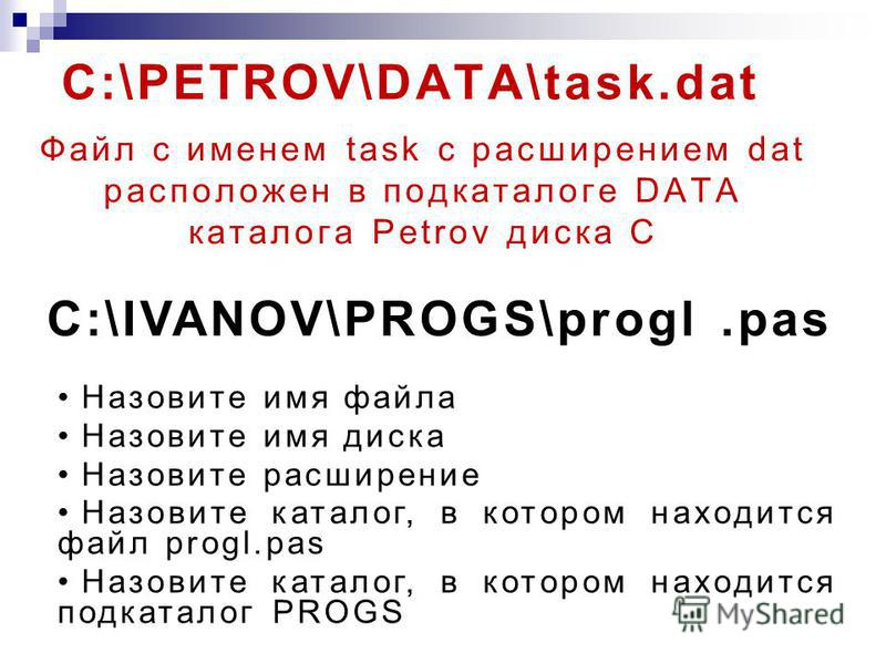 C:\PETROV\DATA\task.dat Файл с именем task с расширением dat расположен в подкаталоге DATA каталога Petrov диска С C:\IVANOV\PROGS\progl.pas Назовите имя файла Назовите имя диска Назовите расширение Назовите каталог, в котором находится файл progl.pa