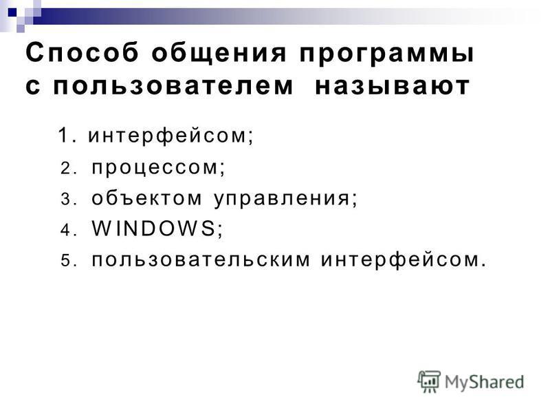 Способ общения программы с пользователем называют 2. процессом; 3. объектом управления; 4. WINDOWS; 5. пользовательским интерфейсом. 1.интерфейсом;